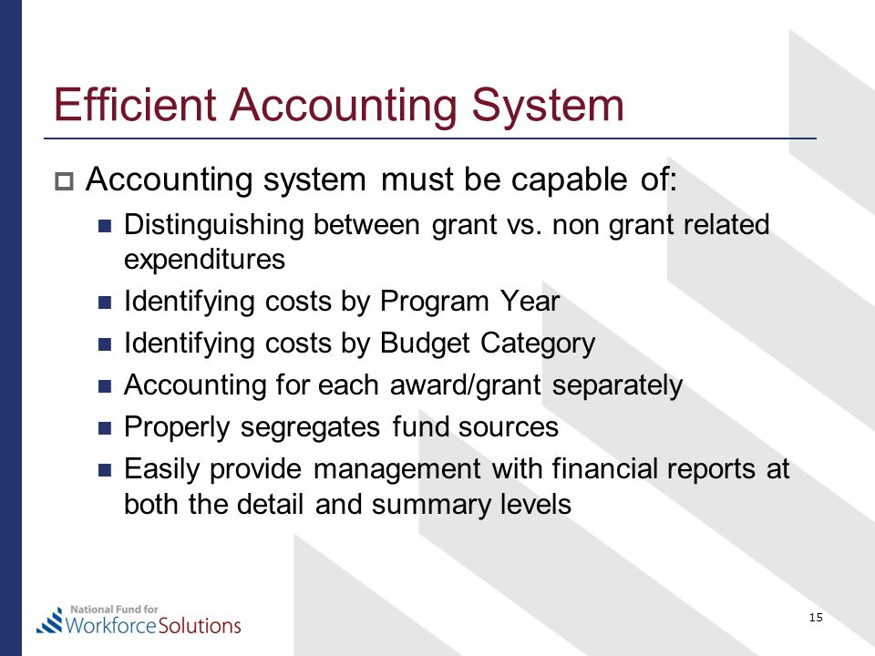 Efficient Accounting System  Accounting system must be capable of: Distinguishing between grant vs. non grant related expenditures Identifying costs