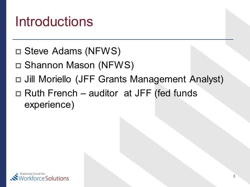 Introductions  Steve Adams (NFWS)  Shannon Mason (NFWS)  Jill Moriello (JFF Grants Management Analyst)  Ruth French – auditor at JFF (fed funds experience) 3