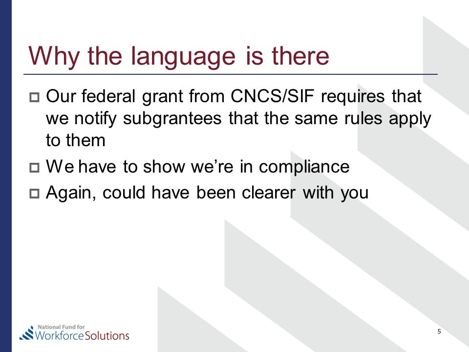 Why the language is there  Our federal grant from CNCS/SIF requires that we notify subgrantees that the same rules apply to them  We have to show we're in compliance  Again, could have been clearer with you 5