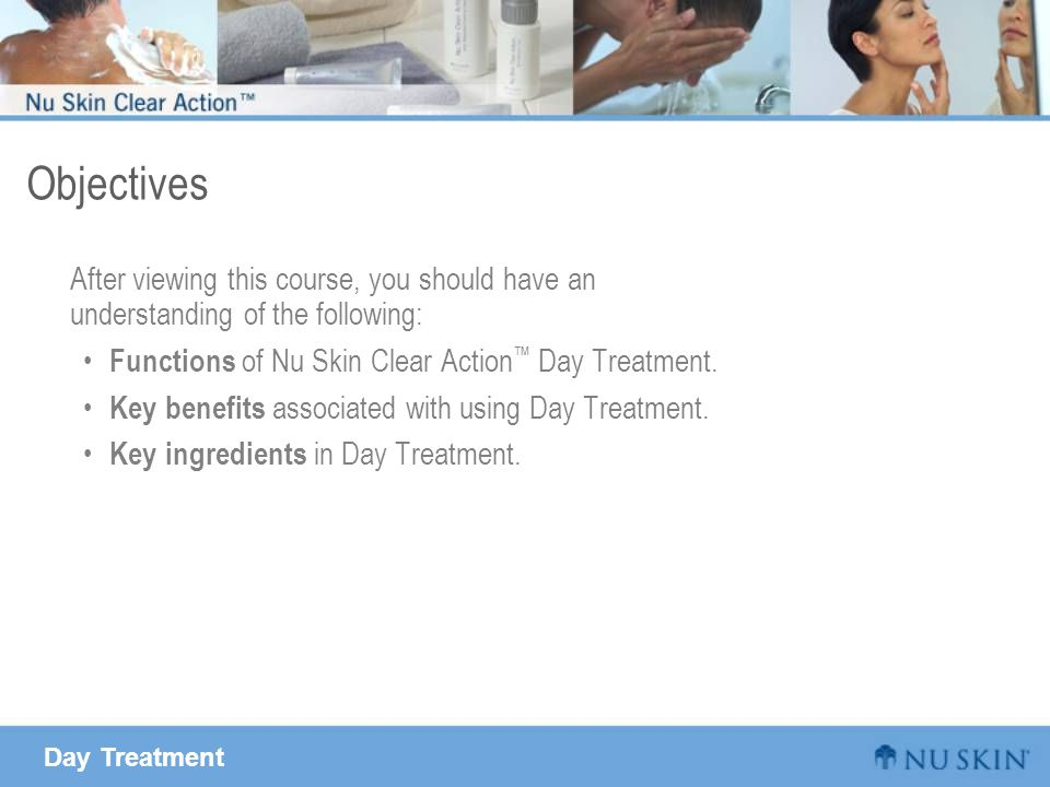 Day Treatment Objectives After viewing this course, you should have an understanding of the following: Functions of Nu Skin Clear Action ™ Day Treatment.
