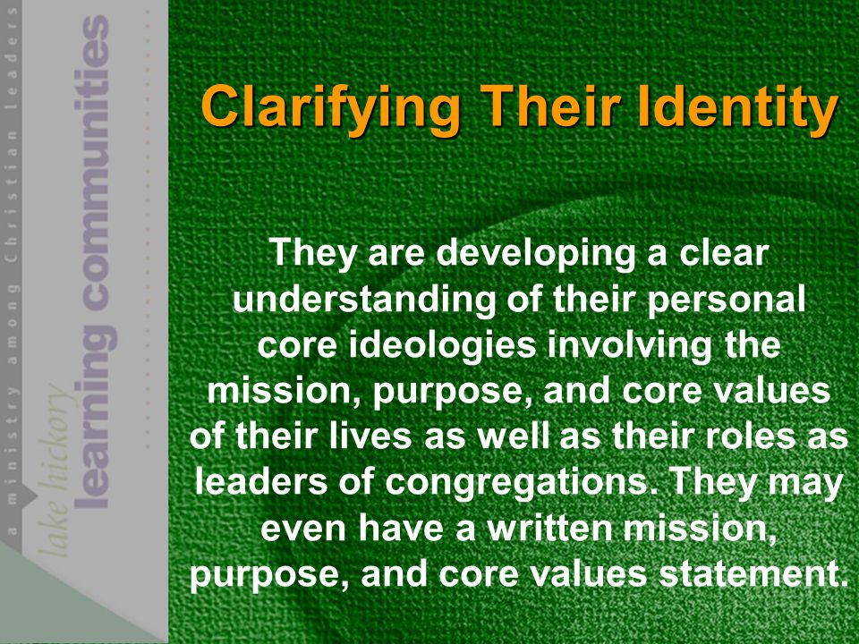 Clarifying Their Identity They are developing a clear understanding of their personal core ideologies involving the mission, purpose, and core values of their lives as well as their roles as leaders of congregations.