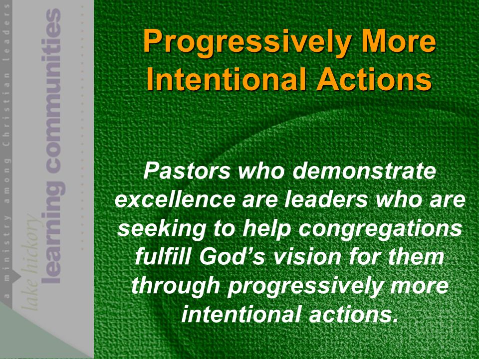 Progressively More Intentional Actions Pastors who demonstrate excellence are leaders who are seeking to help congregations fulfill God's vision for them through progressively more intentional actions.