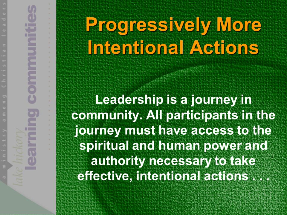 Progressively More Intentional Actions Leadership is a journey in community.