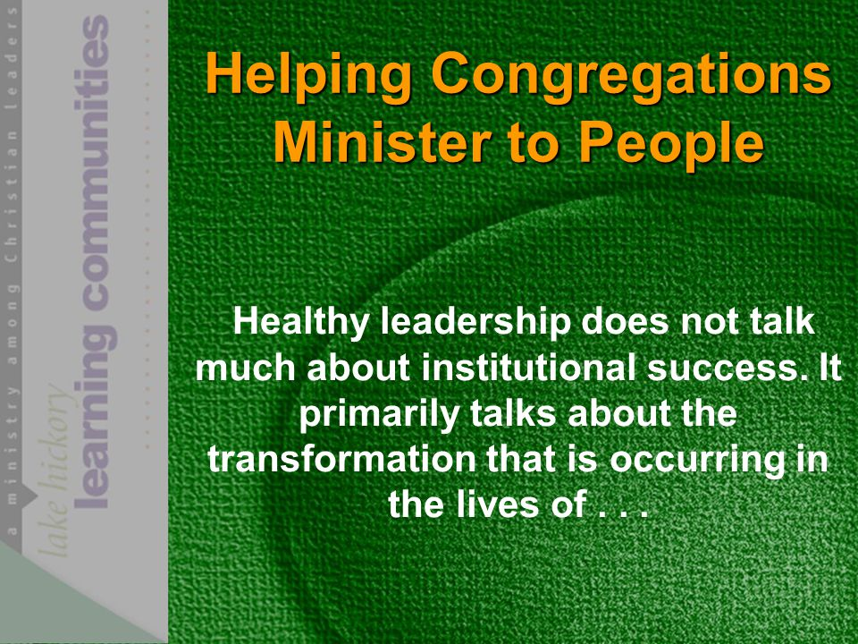 Helping Congregations Minister to People Healthy leadership does not talk much about institutional success.