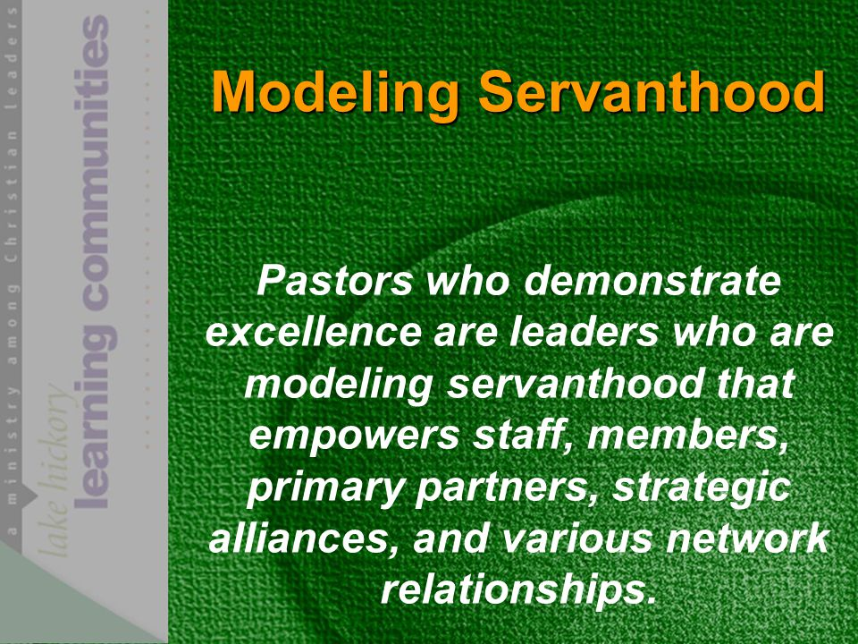 Modeling Servanthood Pastors who demonstrate excellence are leaders who are modeling servanthood that empowers staff, members, primary partners, strategic alliances, and various network relationships.