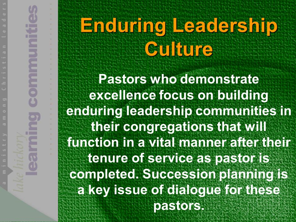 Enduring Leadership Culture Pastors who demonstrate excellence focus on building enduring leadership communities in their congregations that will function in a vital manner after their tenure of service as pastor is completed.