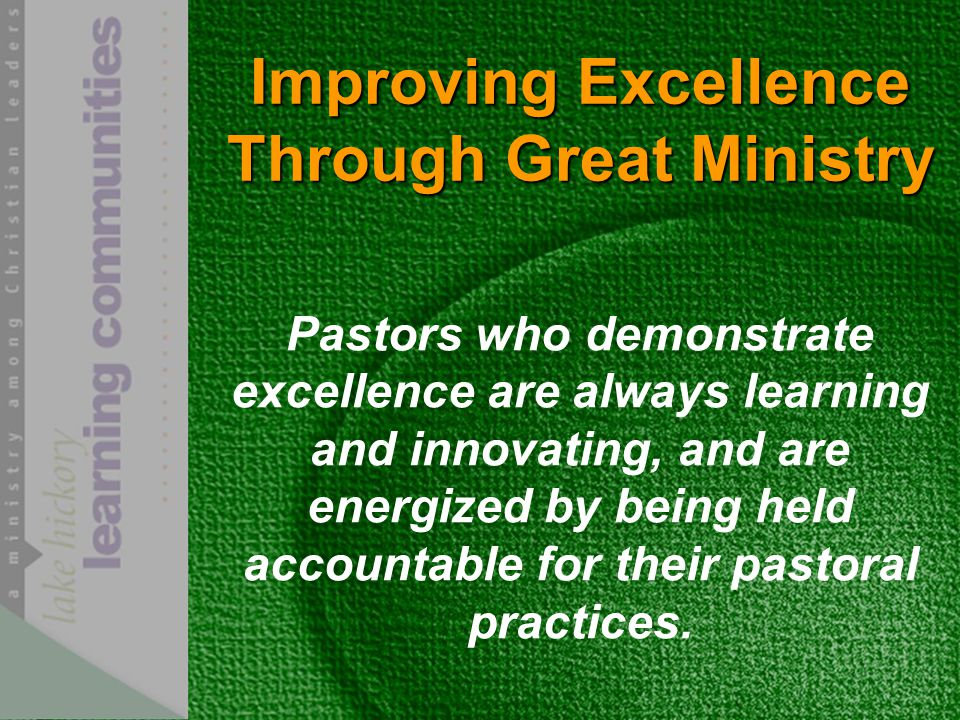 Improving Excellence Through Great Ministry Pastors who demonstrate excellence are always learning and innovating, and are energized by being held accountable for their pastoral practices.