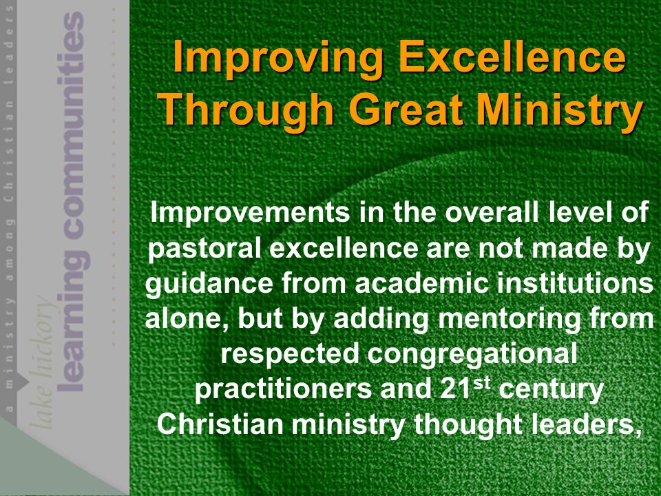 Improving Excellence Through Great Ministry Improvements in the overall level of pastoral excellence are not made by guidance from academic institutions alone, but by adding mentoring from respected congregational practitioners and 21 st century Christian ministry thought leaders,