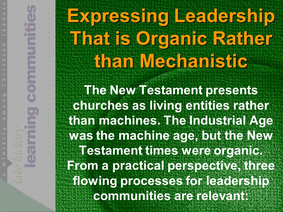 Expressing Leadership That is Organic Rather than Mechanistic The New Testament presents churches as living entities rather than machines.