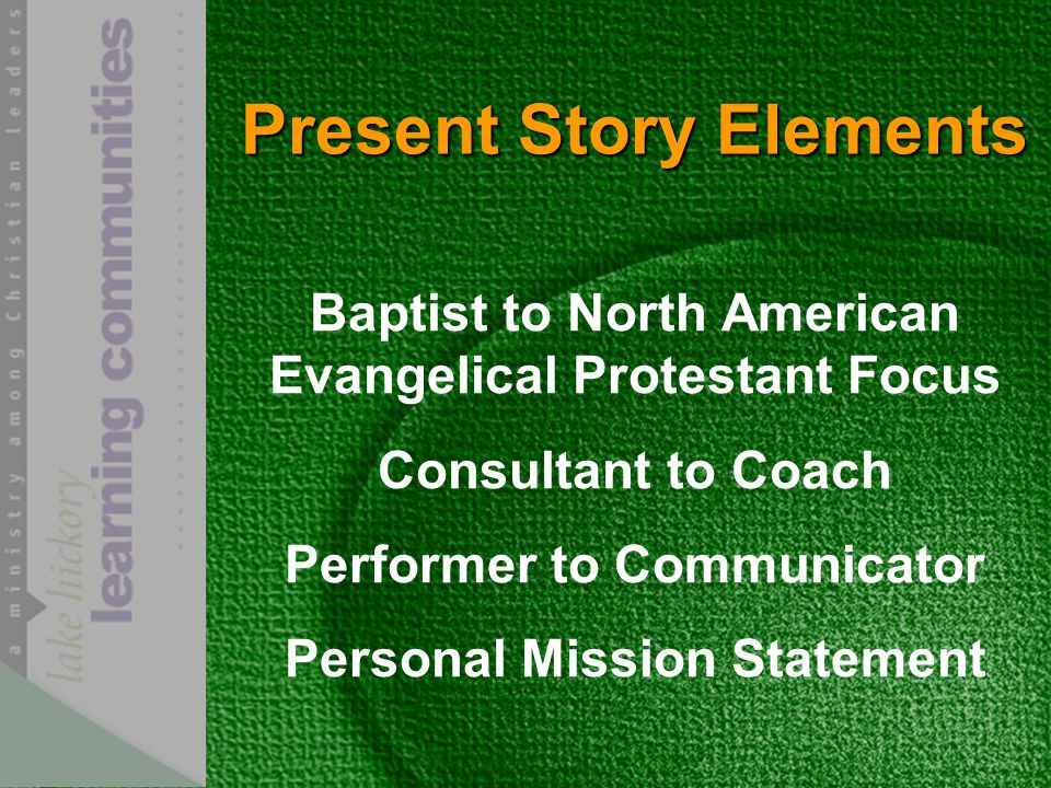 Present Story Elements Baptist to North American Evangelical Protestant Focus Consultant to Coach Performer to Communicator Personal Mission Statement