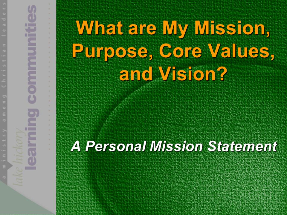 What are My Mission, Purpose, Core Values, and Vision? A Personal Mission Statement