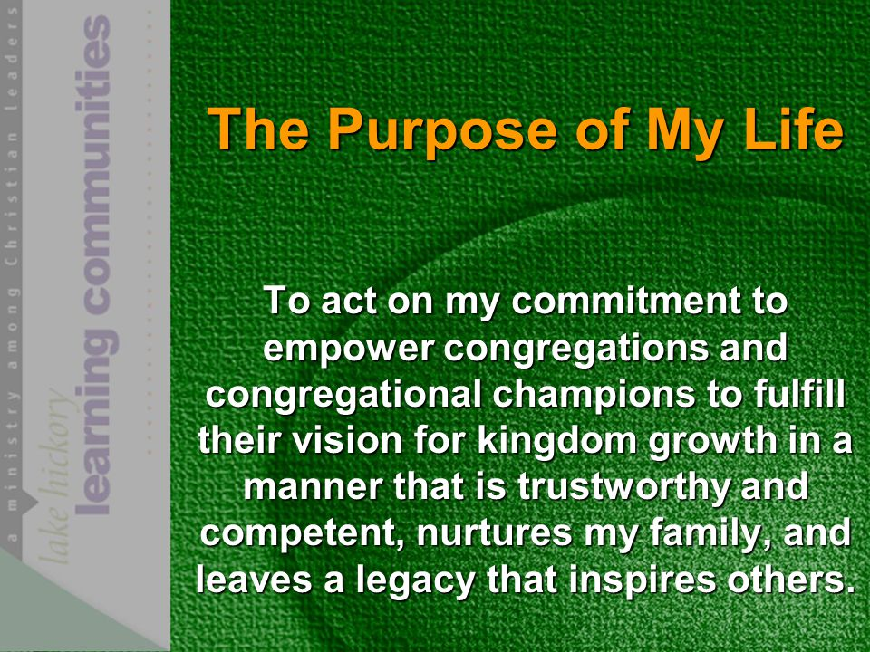 The Purpose of My Life To act on my commitment to empower congregations and congregational champions to fulfill their vision for kingdom growth in a manner that is trustworthy and competent, nurtures my family, and leaves a legacy that inspires others.
