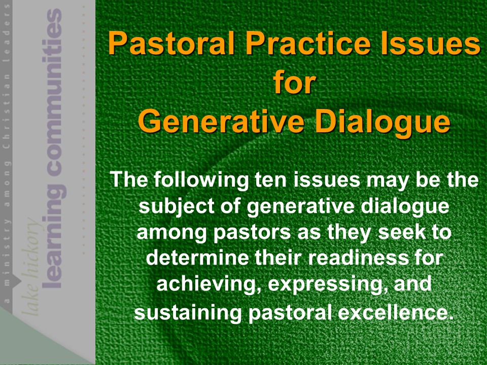 Pastoral Practice Issues for Generative Dialogue The following ten issues may be the subject of generative dialogue among pastors as they seek to determine their readiness for achieving, expressing, and sustaining pastoral excellence.