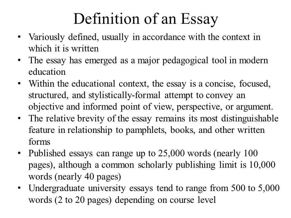Definition of an Essay Variously defined, usually in accordance with the context in which it is written The essay has emerged as a major pedagogical tool in modern education Within the educational context, the essay is a concise, focused, structured, and stylistically-formal attempt to convey an objective and informed point of view, perspective, or argument.