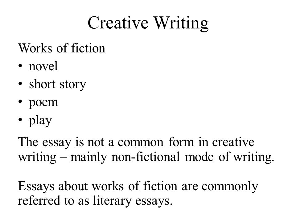 Creative Writing Works of fiction novel short story poem play The essay is not a common form in creative writing – mainly non-fictional mode of writing.
