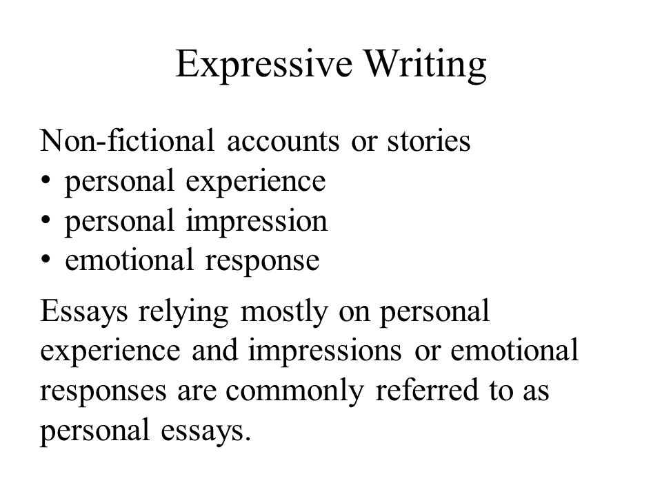 Expressive Writing Non-fictional accounts or stories personal experience personal impression emotional response Essays relying mostly on personal experience and impressions or emotional responses are commonly referred to as personal essays.