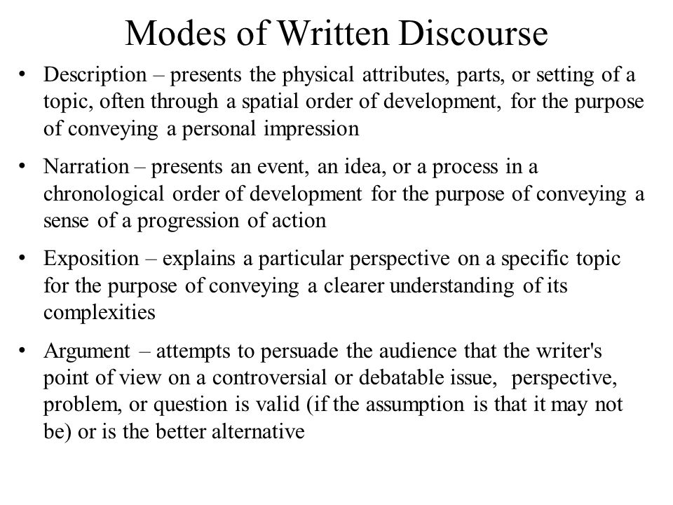Modes of Written Discourse Description – presents the physical attributes, parts, or setting of a topic, often through a spatial order of development, for the purpose of conveying a personal impression Narration – presents an event, an idea, or a process in a chronological order of development for the purpose of conveying a sense of a progression of action Exposition – explains a particular perspective on a specific topic for the purpose of conveying a clearer understanding of its complexities Argument – attempts to persuade the audience that the writer s point of view on a controversial or debatable issue, perspective, problem, or question is valid (if the assumption is that it may not be) or is the better alternative