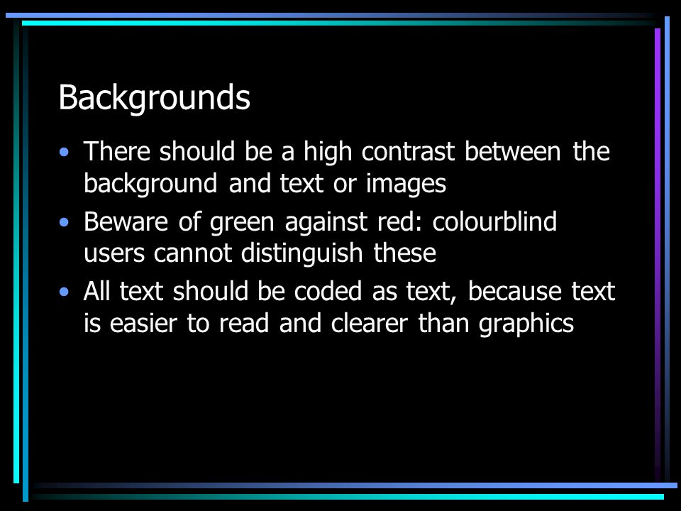 Backgrounds There should be a high contrast between the background and text or images Beware of green against red: colourblind users cannot distinguish these All text should be coded as text, because text is easier to read and clearer than graphics