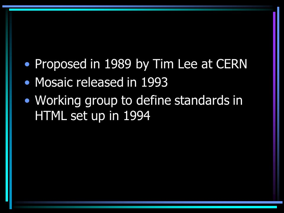 Proposed in 1989 by Tim Lee at CERN Mosaic released in 1993 Working group to define standards in HTML set up in 1994