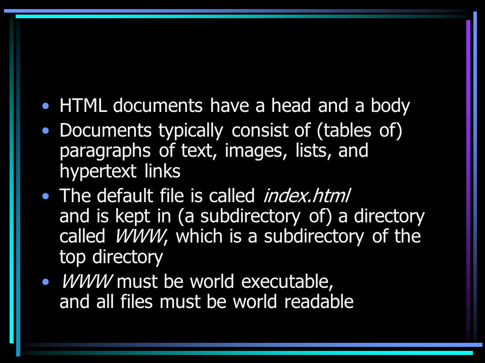 HTML documents have a head and a body Documents typically consist of (tables of) paragraphs of text, images, lists, and hypertext links The default file is called index.html and is kept in (a subdirectory of) a directory called WWW, which is a subdirectory of the top directory WWW must be world executable, and all files must be world readable