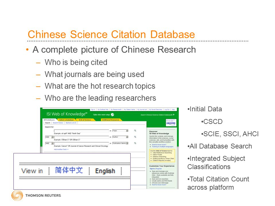 Chinese Science Citation Database Initial Data CSCD SCIE, SSCI, AHCI All Database Search Integrated Subject Classifications Total Citation Count across platform A complete picture of Chinese Research –Who is being cited –What journals are being used –What are the hot research topics –Who are the leading researchers