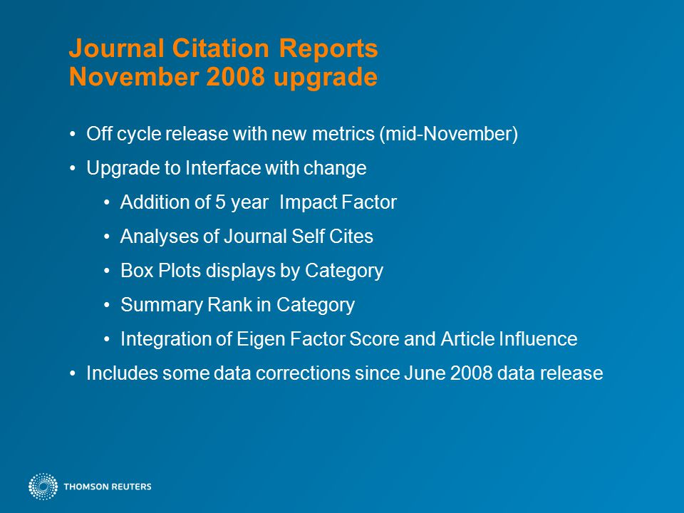 Journal Citation Reports November 2008 upgrade Off cycle release with new metrics (mid-November) Upgrade to Interface with change Addition of 5 year Impact Factor Analyses of Journal Self Cites Box Plots displays by Category Summary Rank in Category Integration of Eigen Factor Score and Article Influence Includes some data corrections since June 2008 data release