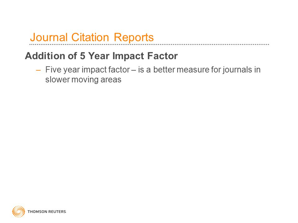 35 Journal Citation Reports Addition of 5 Year Impact Factor –Five year impact factor – is a better measure for journals in slower moving areas