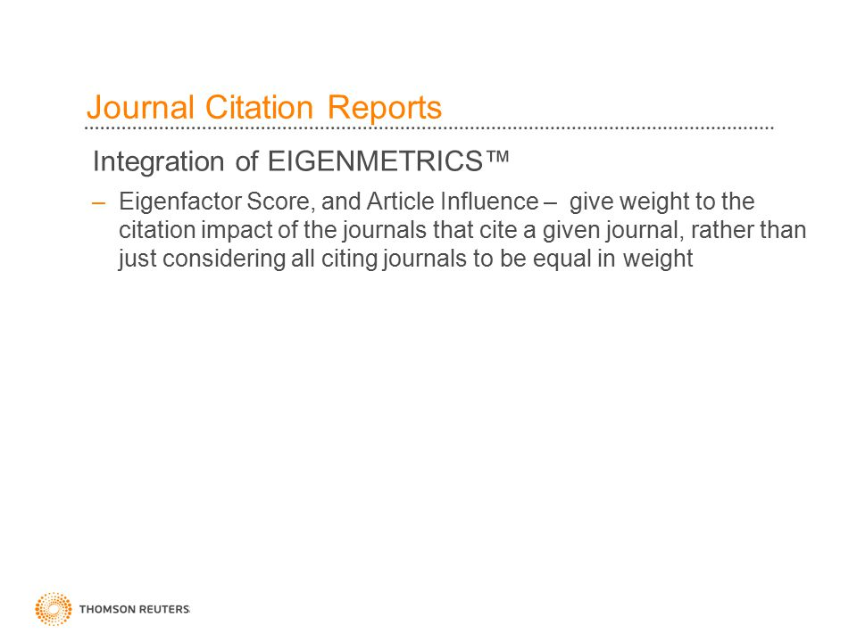 44 Integration of EIGENMETRICS™ –Eigenfactor Score, and Article Influence – give weight to the citation impact of the journals that cite a given journal, rather than just considering all citing journals to be equal in weight Journal Citation Reports