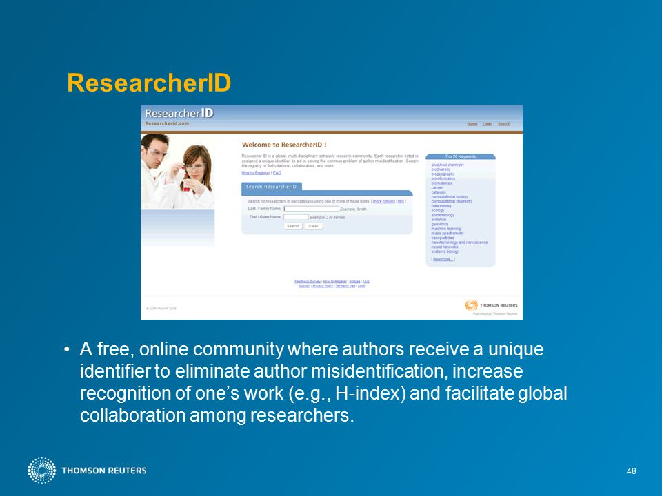 48 ResearcherID A free, online community where authors receive a unique identifier to eliminate author misidentification, increase recognition of one's work (e.g., H-index) and facilitate global collaboration among researchers.
