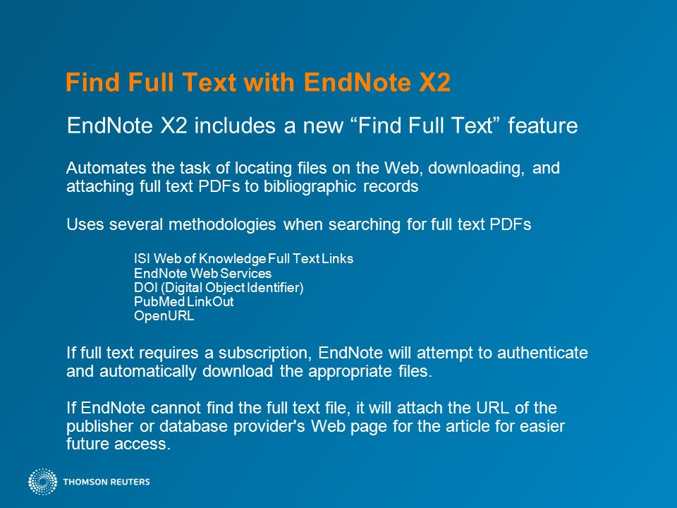 Find Full Text with EndNote X2 EndNote X2 includes a new Find Full Text feature Automates the task of locating files on the Web, downloading, and attaching full text PDFs to bibliographic records Uses several methodologies when searching for full text PDFs ISI Web of Knowledge Full Text Links EndNote Web Services DOI (Digital Object Identifier) PubMed LinkOut OpenURL If full text requires a subscription, EndNote will attempt to authenticate and automatically download the appropriate files.