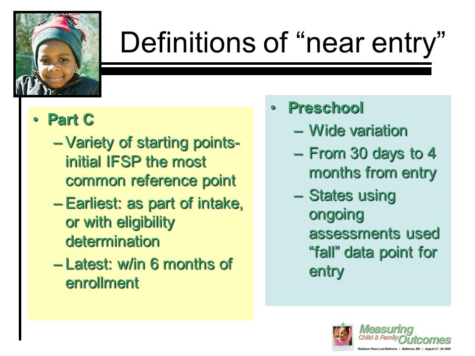 Definitions of near entry Part CPart C –Variety of starting points- initial IFSP the most common reference point –Earliest: as part of intake, or with eligibility determination –Latest: w/in 6 months of enrollment PreschoolPreschool –Wide variation –From 30 days to 4 months from entry –States using ongoing assessments used fall data point for entry