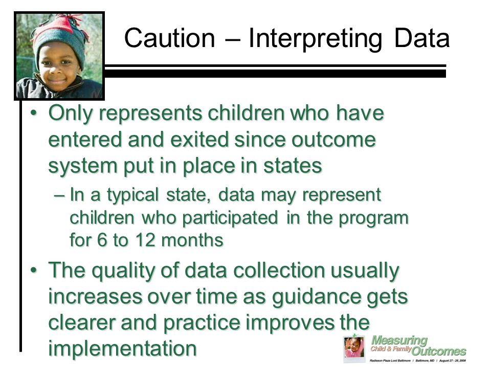 Caution – Interpreting Data Only represents children who have entered and exited since outcome system put in place in statesOnly represents children who have entered and exited since outcome system put in place in states –In a typical state, data may represent children who participated in the program for 6 to 12 months The quality of data collection usually increases over time as guidance gets clearer and practice improves the implementationThe quality of data collection usually increases over time as guidance gets clearer and practice improves the implementation