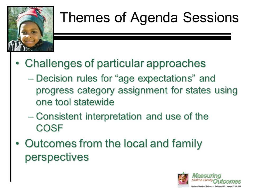 Themes of Agenda Sessions Challenges of particular approachesChallenges of particular approaches –Decision rules for age expectations and progress category assignment for states using one tool statewide –Consistent interpretation and use of the COSF Outcomes from the local and family perspectivesOutcomes from the local and family perspectives