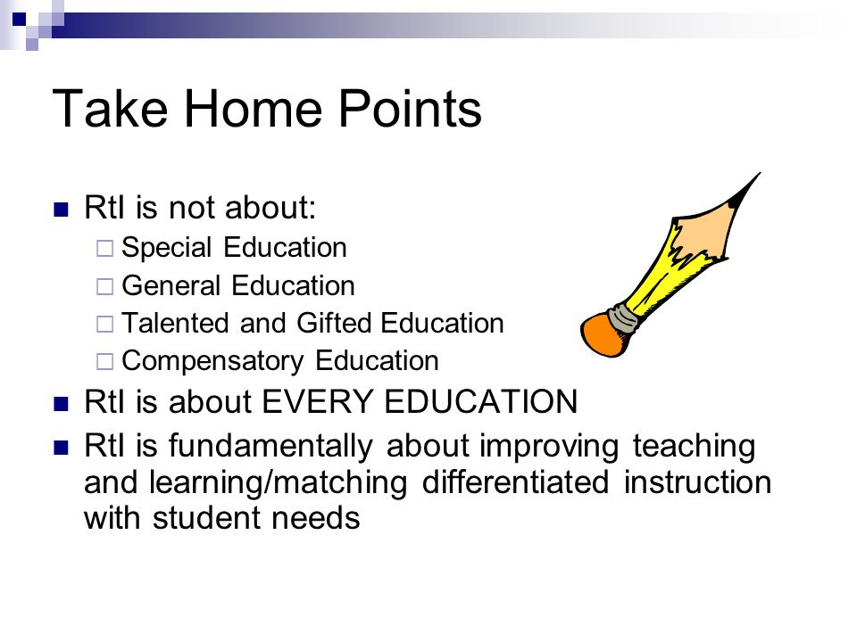 Take Home Points RtI is not about:  Special Education  General Education  Talented and Gifted Education  Compensatory Education RtI is about EVERY EDUCATION RtI is fundamentally about improving teaching and learning/matching differentiated instruction with student needs