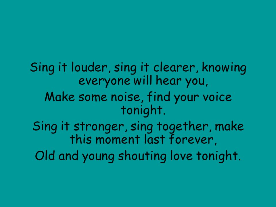 Sing it louder, sing it clearer, knowing everyone will hear you, Make some noise, find your voice tonight. Sing it stronger, sing together, make this