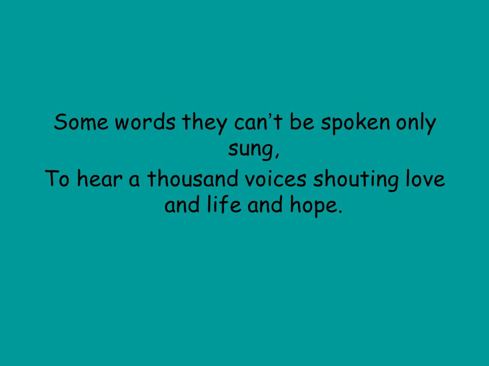 Some words they can ' t be spoken only sung, To hear a thousand voices shouting love and life and hope.