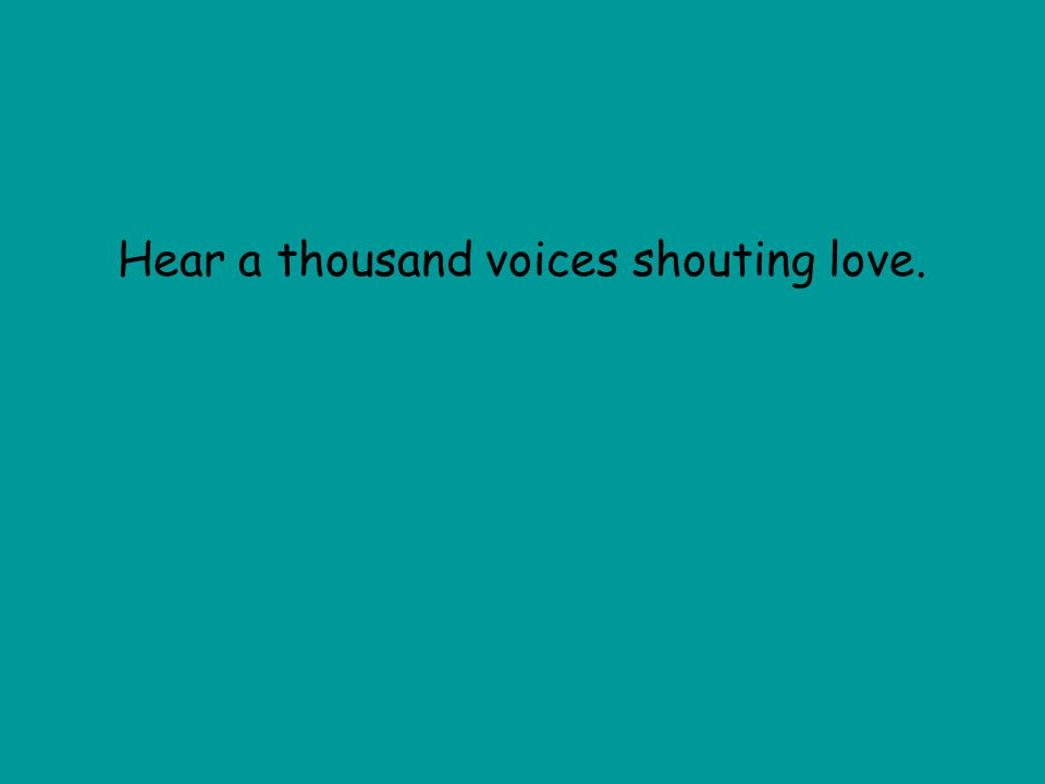 Hear a thousand voices shouting love.