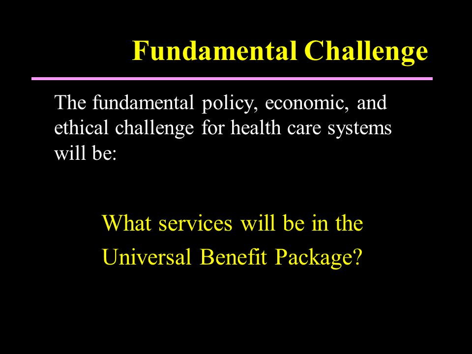 Fundamental Challenge The fundamental policy, economic, and ethical challenge for health care systems will be: What services will be in the Universal Benefit Package