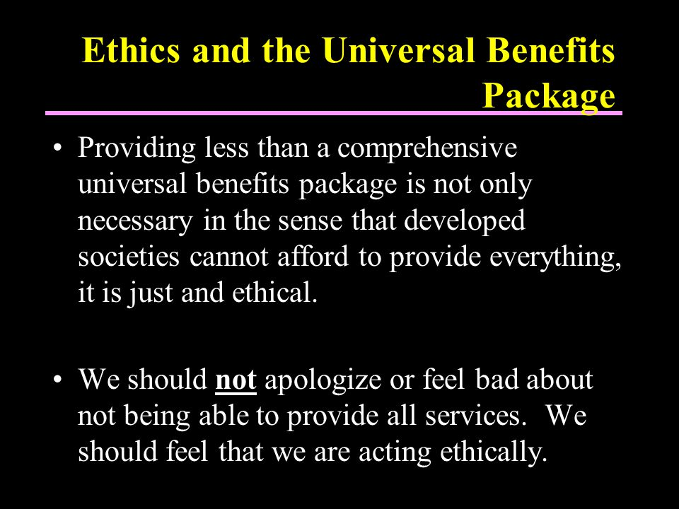 Ethics and the Universal Benefits Package Providing less than a comprehensive universal benefits package is not only necessary in the sense that developed societies cannot afford to provide everything, it is just and ethical.