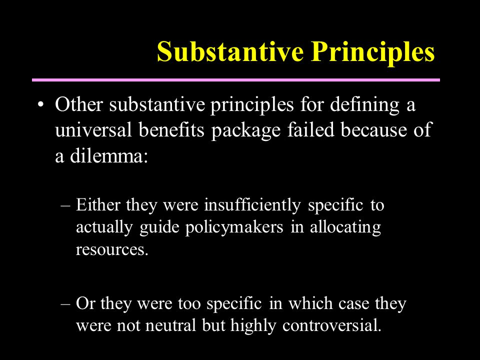 Substantive Principles Other substantive principles for defining a universal benefits package failed because of a dilemma: –Either they were insufficiently specific to actually guide policymakers in allocating resources.