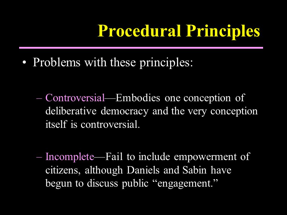 Procedural Principles Problems with these principles: –Controversial—Embodies one conception of deliberative democracy and the very conception itself is controversial.