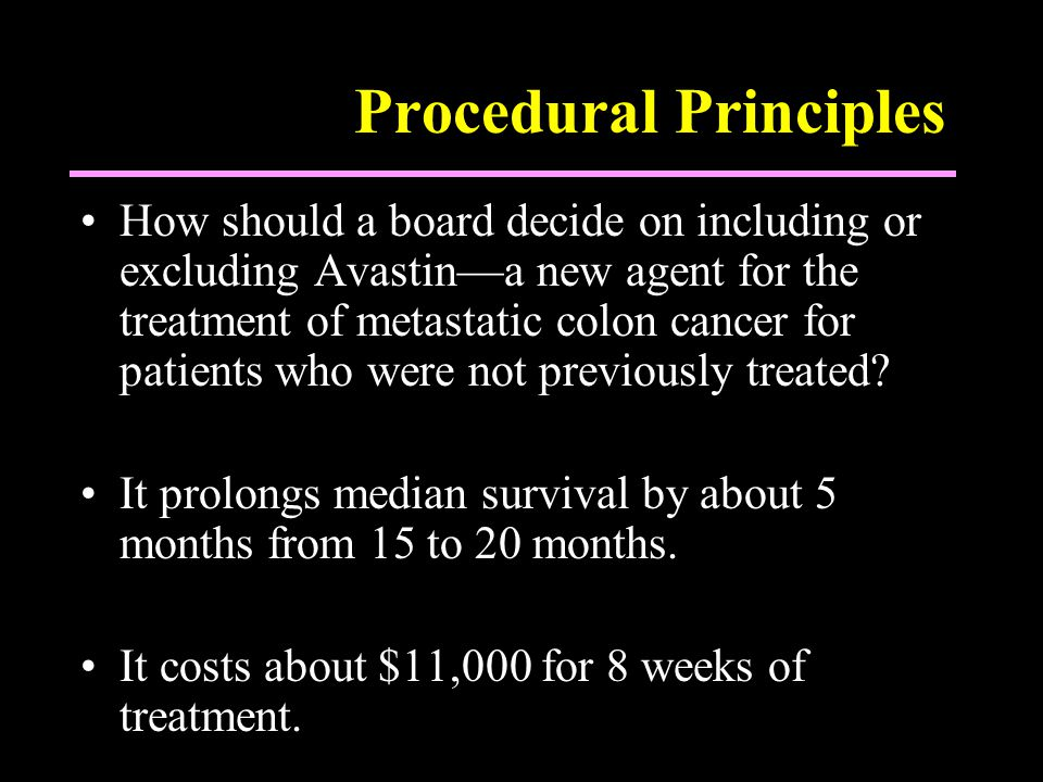 Procedural Principles How should a board decide on including or excluding Avastin—a new agent for the treatment of metastatic colon cancer for patients who were not previously treated.