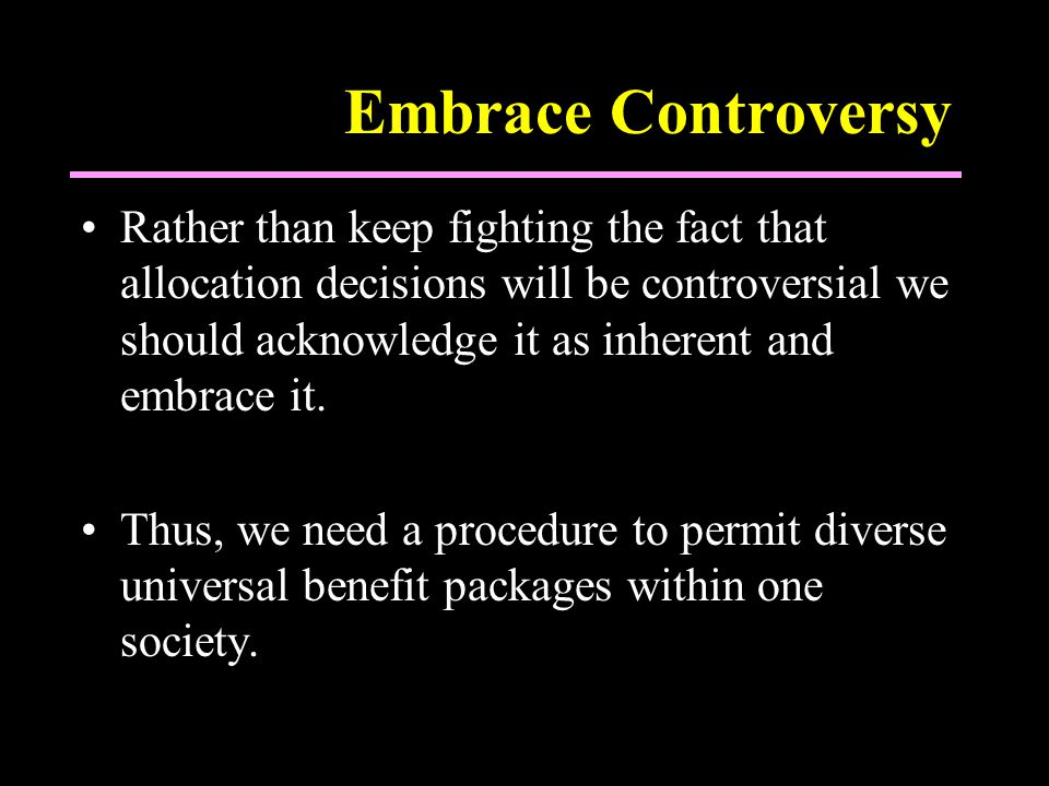 Embrace Controversy Rather than keep fighting the fact that allocation decisions will be controversial we should acknowledge it as inherent and embrace it.