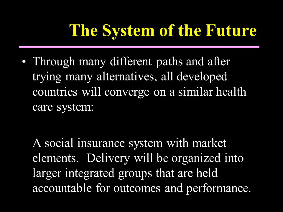 The System of the Future Through many different paths and after trying many alternatives, all developed countries will converge on a similar health care system: A social insurance system with market elements.