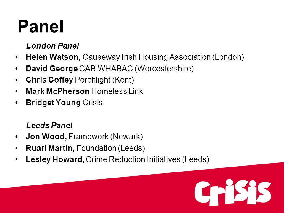Panel London Panel Helen Watson, Causeway Irish Housing Association (London) David George CAB WHABAC (Worcestershire) Chris Coffey Porchlight (Kent) Mark McPherson Homeless Link Bridget Young Crisis Leeds Panel Jon Wood, Framework (Newark) Ruari Martin, Foundation (Leeds) Lesley Howard, Crime Reduction Initiatives (Leeds)