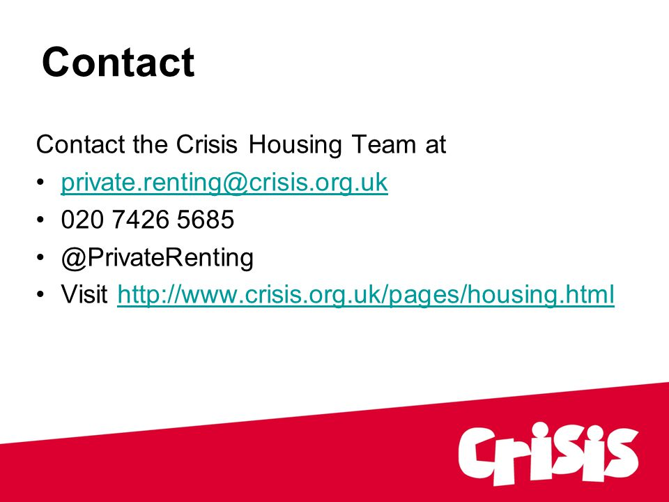 Contact Contact the Crisis Housing Team at private.renting@crisis.org.uk 020 7426 5685 @PrivateRenting Visit http://www.crisis.org.uk/pages/housing.htmlhttp://www.crisis.org.uk/pages/housing.html