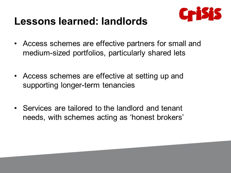 Lessons learned: landlords Access schemes are effective partners for small and medium-sized portfolios, particularly shared lets Access schemes are effective at setting up and supporting longer-term tenancies Services are tailored to the landlord and tenant needs, with schemes acting as 'honest brokers'