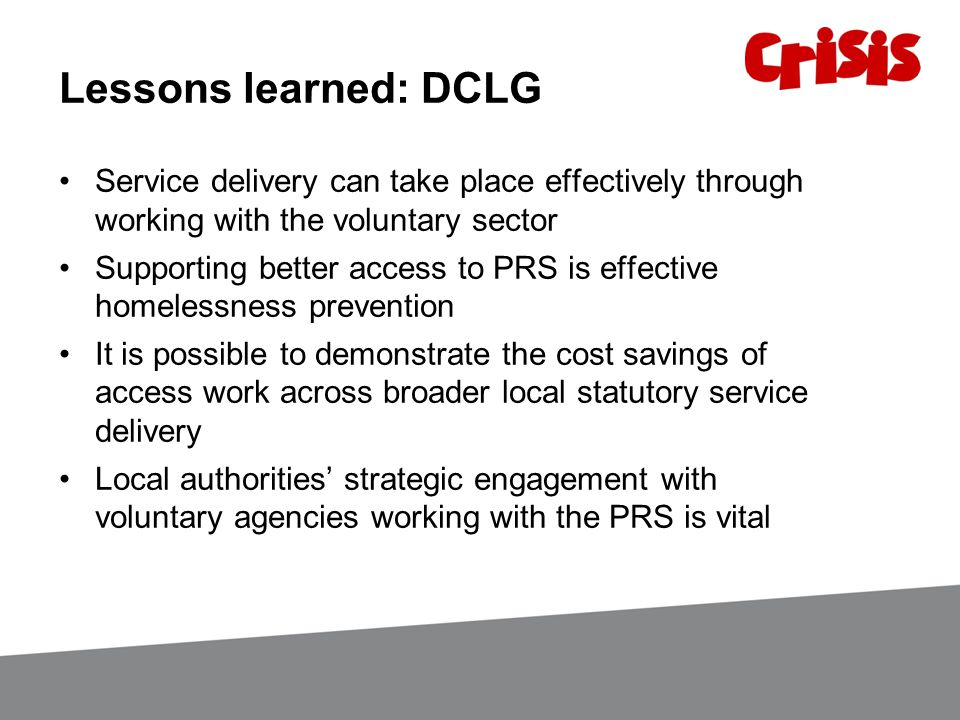 Lessons learned: DCLG Service delivery can take place effectively through working with the voluntary sector Supporting better access to PRS is effective homelessness prevention It is possible to demonstrate the cost savings of access work across broader local statutory service delivery Local authorities' strategic engagement with voluntary agencies working with the PRS is vital