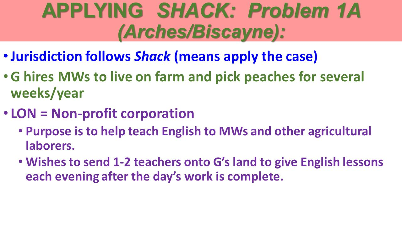 APPLYING SHACK: Problem 1A (Arches/Biscayne): Jurisdiction follows Shack (means apply the case) G hires MWs to live on farm and pick peaches for several weeks/year LON = Non-profit corporation Purpose is to help teach English to MWs and other agricultural laborers.