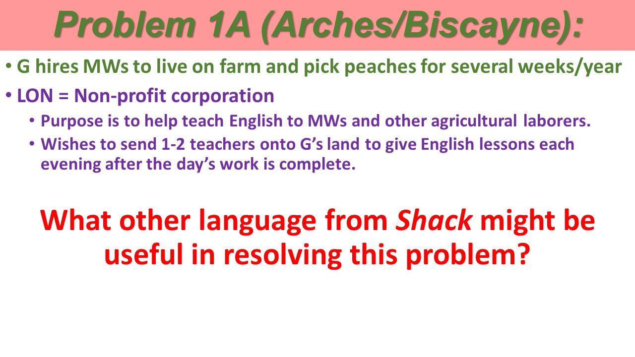 Problem 1A (Arches/Biscayne): G hires MWs to live on farm and pick peaches for several weeks/year LON = Non-profit corporation Purpose is to help teach English to MWs and other agricultural laborers.